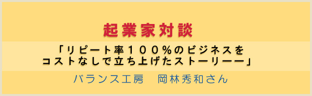 起業家対談 : 「リピート率100%のビジネスをコストなしで立ち上げたストーリーー」 バランス工房 岡林秀和さん