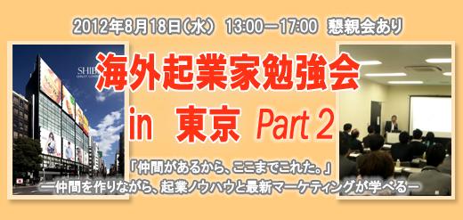 2012年8月18日(水) 13:00-17:00 懇親会あり 海外起業家勉強会 in 東京 Part2 「仲間があるから、ここまでこれた。」 ―仲間を作りながら、起業ノウハウと最新マーケティングが学べる-