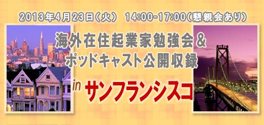 2013年4月23日(火) 14:00-17:00(懇親会あり) 海外在住起業家勉強会&ポッドキャスト公開収録 in サンフランシスコ