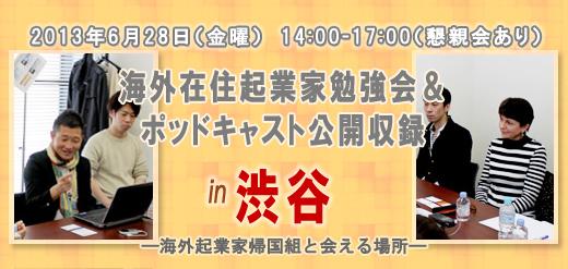 2013年6月28日(金曜) 14:00-17:00(懇親会あり) 海外在住起業家勉強会&ポッドキャスト公開収録 in 渋谷 ―海外起業家帰国組と会える場所―