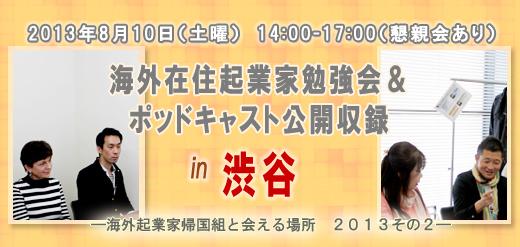 2013年8月10日(土曜) 14:00-17:00(懇親会あり) 海外在住起業家勉強会&ポッドキャスト公開収録 in 渋谷 ―海外起業家帰国組と会える場所 2013その2―
